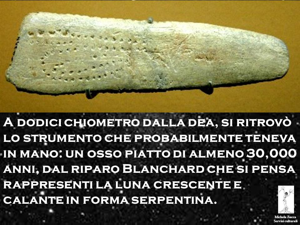 A dodici chiometro dalla dea, si ritrovò lo strumento che probabilmente teneva in mano: un osso piatto di almeno 30,000 anni, dal riparo Blanchard che si pensa rappresenti la luna crescente e calante in forma serpentina.