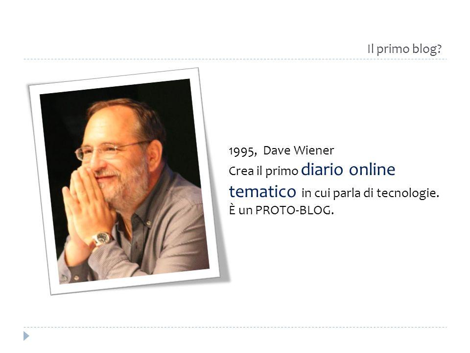 Il primo blog 1995, Dave Wiener. Crea il primo diario online tematico in cui parla di tecnologie.