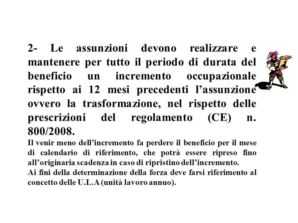 2- Le assunzioni devono realizzare e mantenere per tutto il periodo di durata del beneficio un incremento occupazionale rispetto ai 12 mesi precedenti l'assunzione ovvero la trasformazione, nel rispetto delle prescrizioni del regolamento (CE) n. 800/2008.