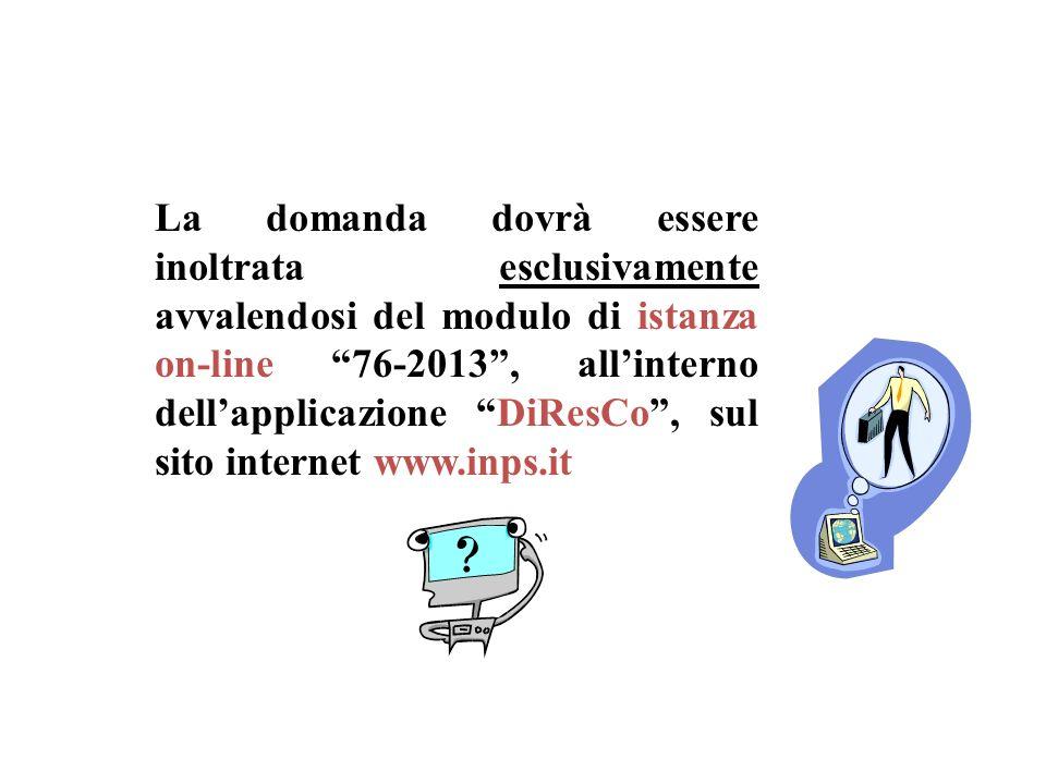 La domanda dovrà essere inoltrata esclusivamente avvalendosi del modulo di istanza on-line 76-2013 , all'interno dell'applicazione DiResCo , sul sito internet www.inps.it