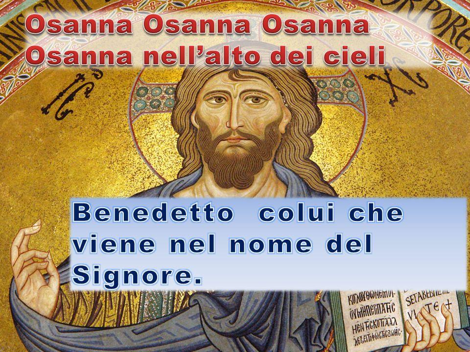 Osanna Osanna Osanna Osanna nell'alto dei cieli Benedetto colui che viene nel nome del Signore.