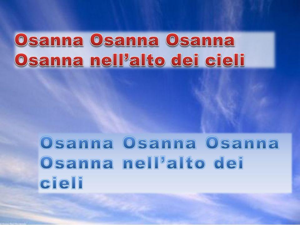 Osanna Osanna Osanna Osanna nell'alto dei cieli Osanna Osanna Osanna Osanna nell'alto dei cieli