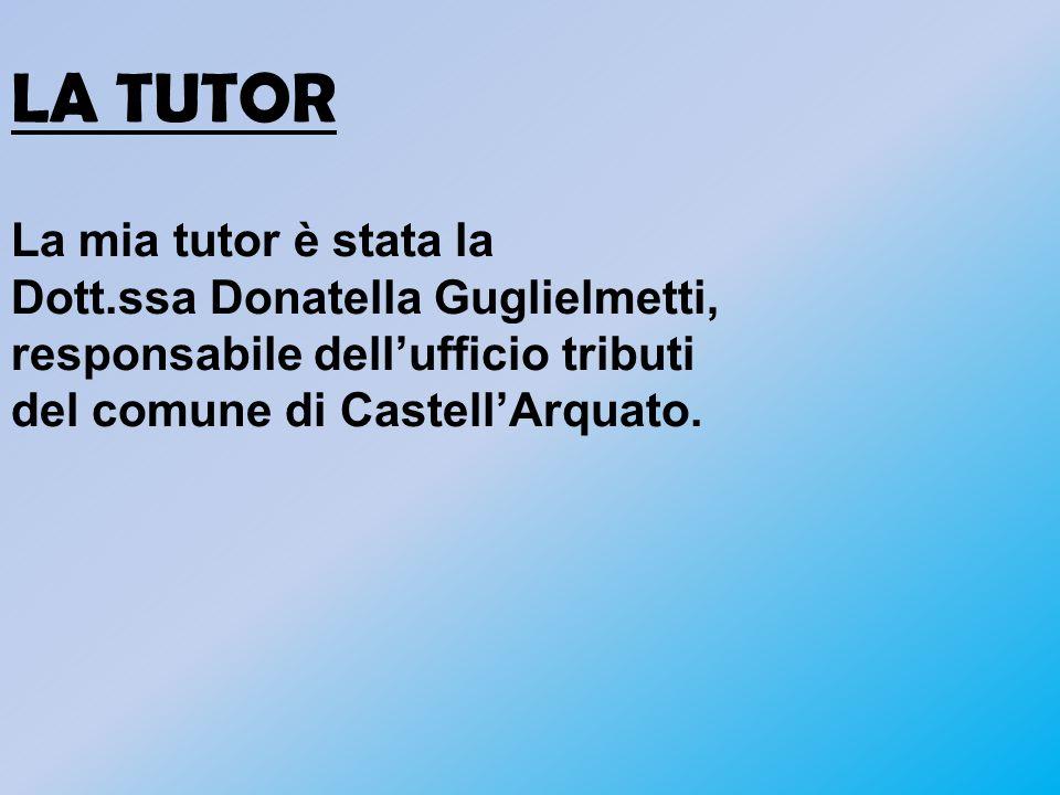 LA TUTOR La mia tutor è stata la Dott.ssa Donatella Guglielmetti, responsabile dell'ufficio tributi del comune di Castell'Arquato.