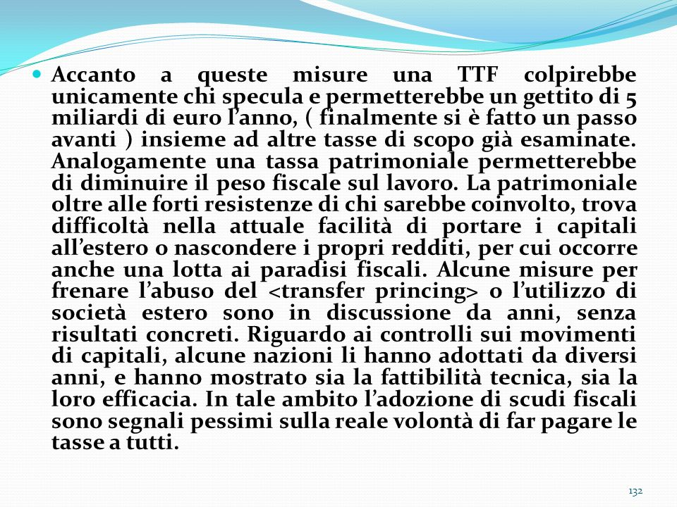 Accanto a queste misure una TTF colpirebbe unicamente chi specula e permetterebbe un gettito di 5 miliardi di euro l'anno, ( finalmente si è fatto un passo avanti ) insieme ad altre tasse di scopo già esaminate.