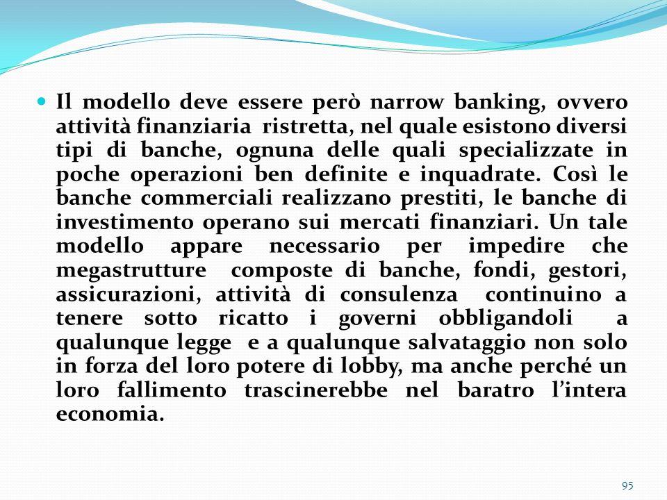 Il modello deve essere però narrow banking, ovvero attività finanziaria ristretta, nel quale esistono diversi tipi di banche, ognuna delle quali specializzate in poche operazioni ben definite e inquadrate.