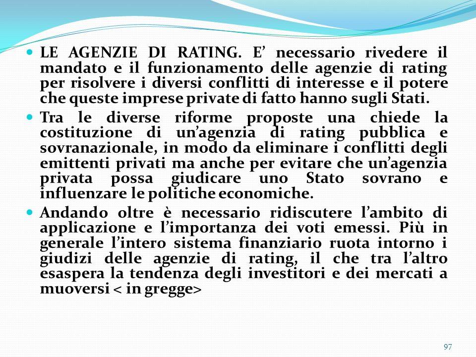 LE AGENZIE DI RATING. E' necessario rivedere il mandato e il funzionamento delle agenzie di rating per risolvere i diversi conflitti di interesse e il potere che queste imprese private di fatto hanno sugli Stati.