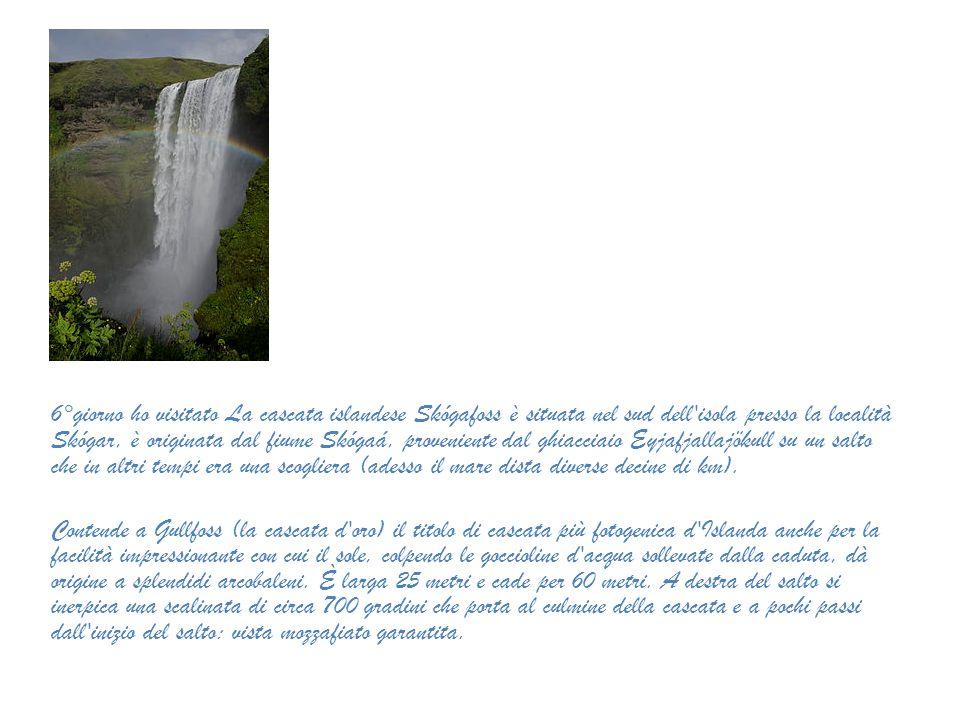 6°giorno ho visitato La cascata islandese Skógafoss è situata nel sud dell isola presso la località Skógar, è originata dal fiume Skógaá, proveniente dal ghiacciaio Eyjafjallajökull su un salto che in altri tempi era una scogliera (adesso il mare dista diverse decine di km).