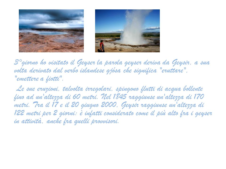 3°giorno ho visitato il Geyser la parola geyser deriva da Geysir, a sua volta derivato dal verbo islandese gjósa che significa eruttare , emettere a fiotti .