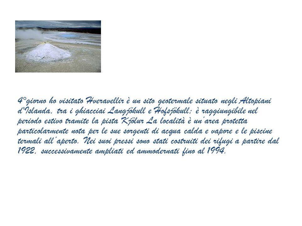 4°giorno ho visitato Hveravellir è un sito geotermale situato negli Altopiani d Islanda, tra i ghiacciai Langjökull e Hofsjökull; è raggiungibile nel periodo estivo tramite la pista Kjölur La località è un'area protetta particolarmente nota per le sue sorgenti di acqua calda e vapore e le piscine termali all'aperto.