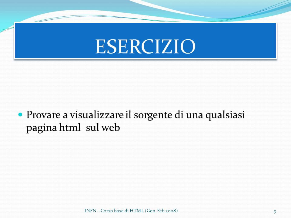 ESERCIZIO Provare a visualizzare il sorgente di una qualsiasi pagina html sul web.
