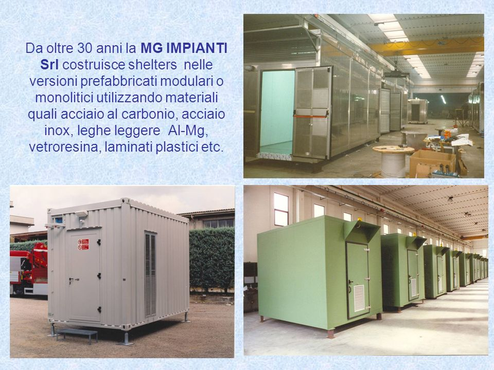 Da oltre 30 anni la MG IMPIANTI Srl costruisce shelters nelle versioni prefabbricati modulari o monolitici utilizzando materiali quali acciaio al carbonio, acciaio inox, leghe leggere Al-Mg, vetroresina, laminati plastici etc.