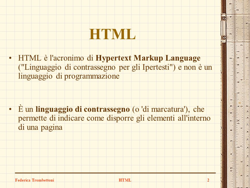 HTML HTML. HTML è l acronimo di Hypertext Markup Language ( Linguaggio di contrassegno per gli Ipertesti ) e non è un linguaggio di programmazione.