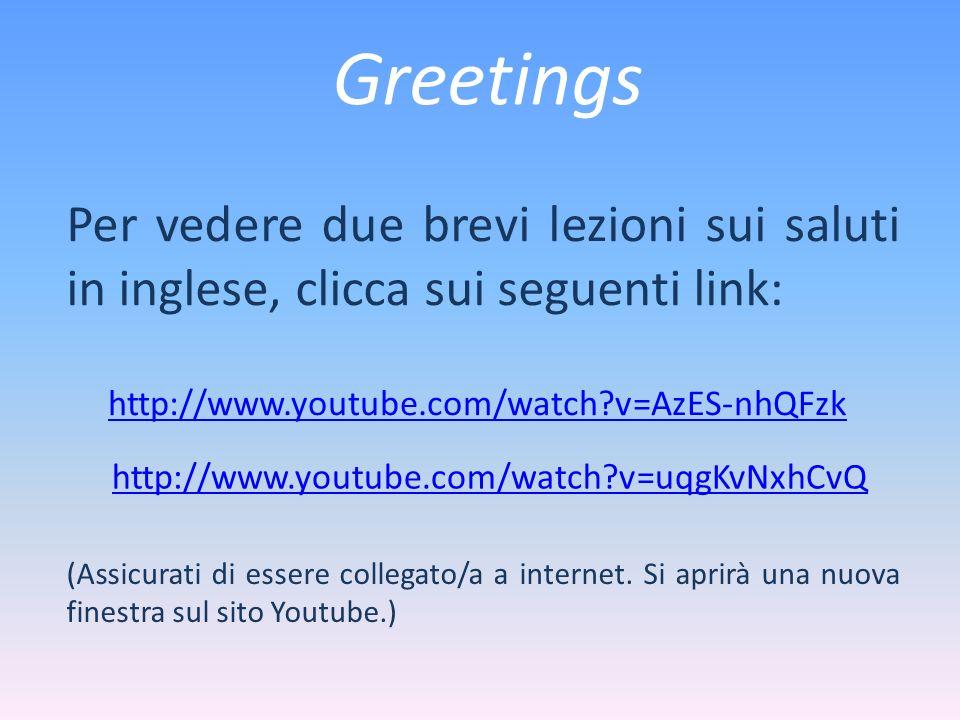 Greetings Per vedere due brevi lezioni sui saluti in inglese, clicca sui seguenti link: http://www.youtube.com/watch v=AzES-nhQFzk.