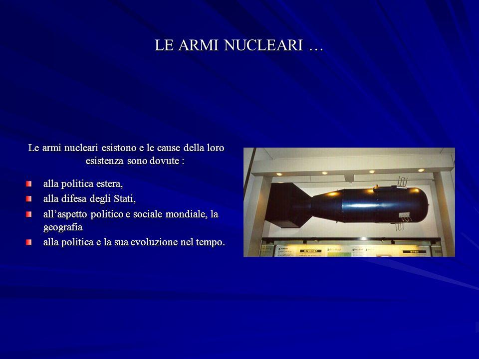 LE ARMI NUCLEARI … Le armi nucleari esistono e le cause della loro esistenza sono dovute : alla politica estera,