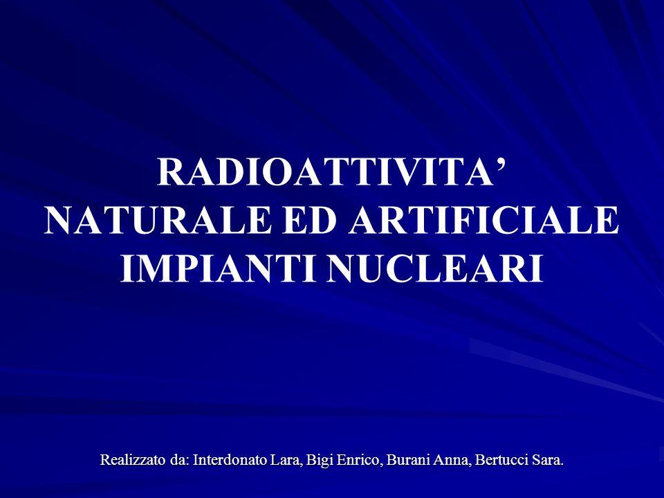 RADIOATTIVITA' NATURALE ED ARTIFICIALE IMPIANTI NUCLEARI
