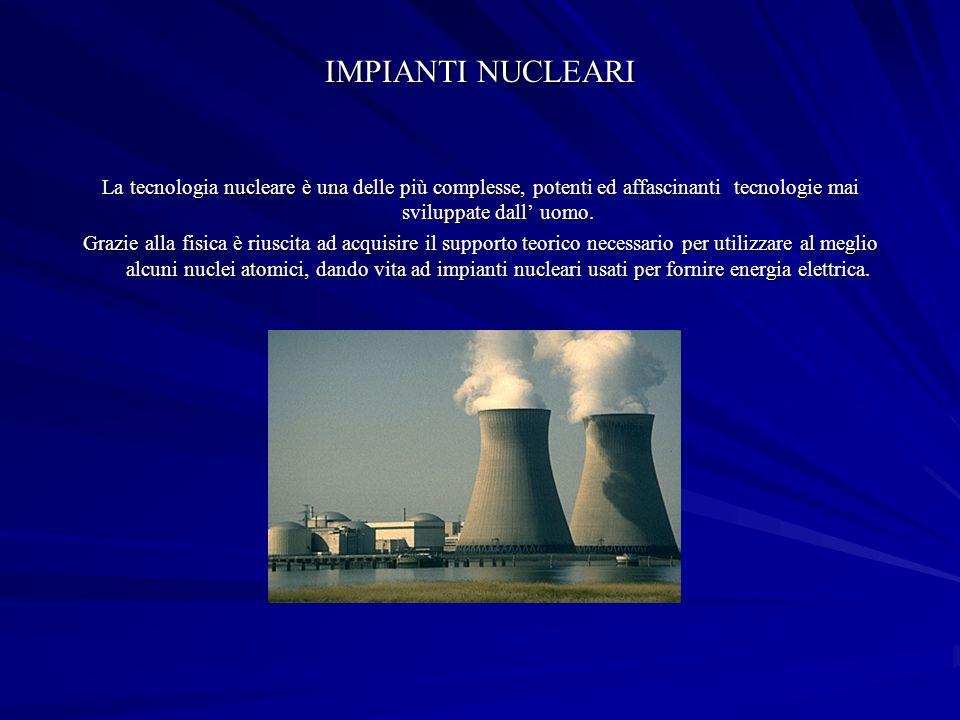 IMPIANTI NUCLEARI La tecnologia nucleare è una delle più complesse, potenti ed affascinanti tecnologie mai sviluppate dall' uomo.