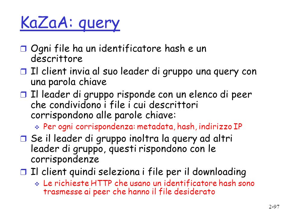 KaZaA: query Ogni file ha un identificatore hash e un descrittore