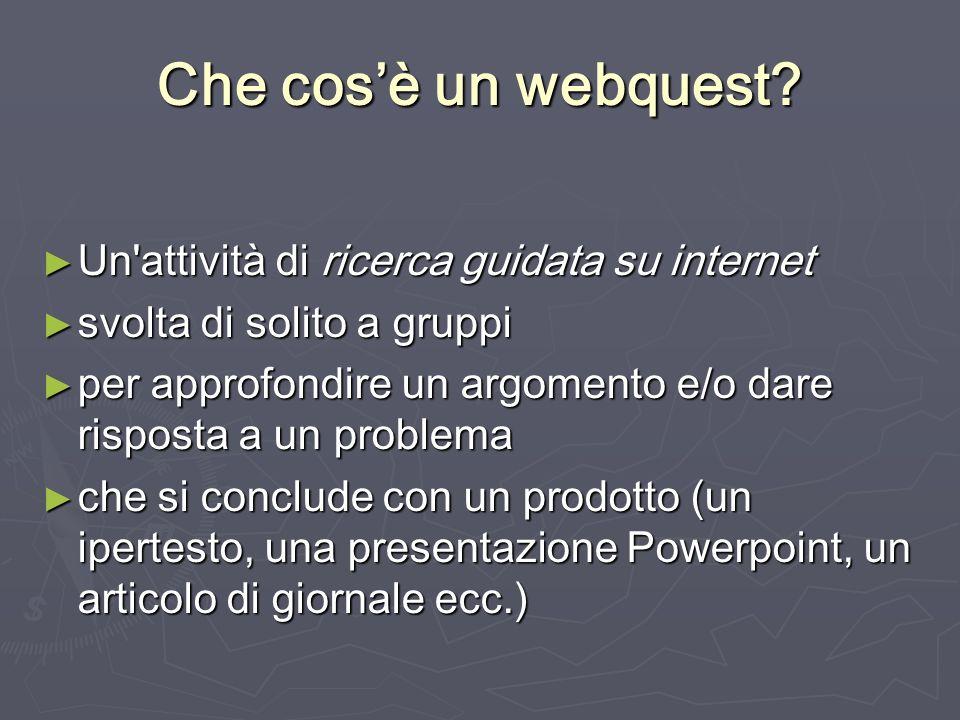 Che cos'è un webquest Un attività di ricerca guidata su internet