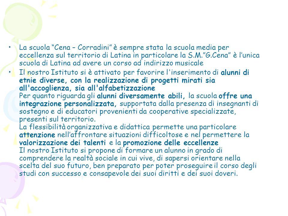 La scuola Cena – Corradini è sempre stata la scuola media per eccellenza sul territorio di Latina in particolare la S.M. G.Cena è l'unica scuola di Latina ad avere un corso ad indirizzo musicale