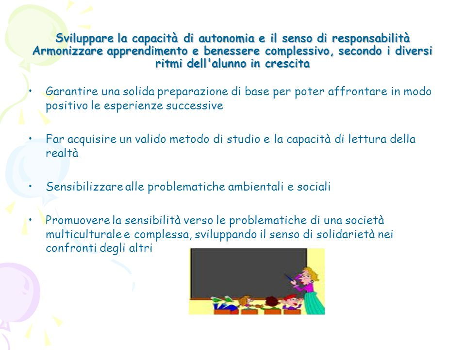 Sviluppare la capacità di autonomia e il senso di responsabilità Armonizzare apprendimento e benessere complessivo, secondo i diversi ritmi dell alunno in crescita