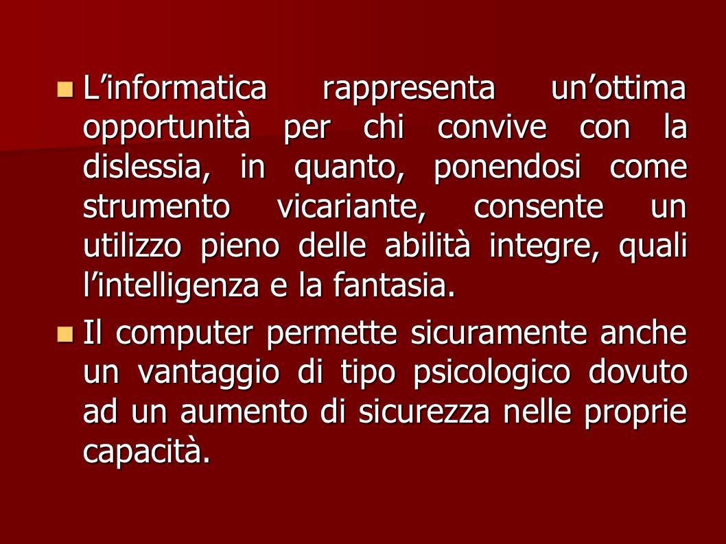 L'informatica rappresenta un'ottima opportunità per chi convive con la dislessia, in quanto, ponendosi come strumento vicariante, consente un utilizzo pieno delle abilità integre, quali l'intelligenza e la fantasia.