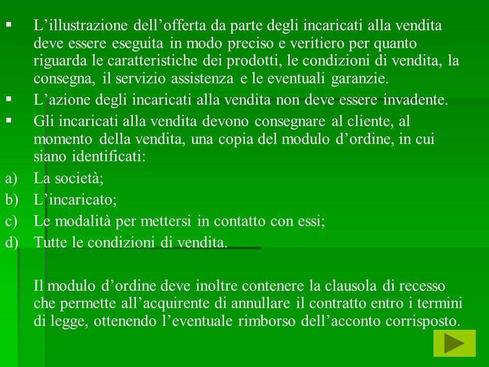 L'illustrazione dell'offerta da parte degli incaricati alla vendita deve essere eseguita in modo preciso e veritiero per quanto riguarda le caratteristiche dei prodotti, le condizioni di vendita, la consegna, il servizio assistenza e le eventuali garanzie.