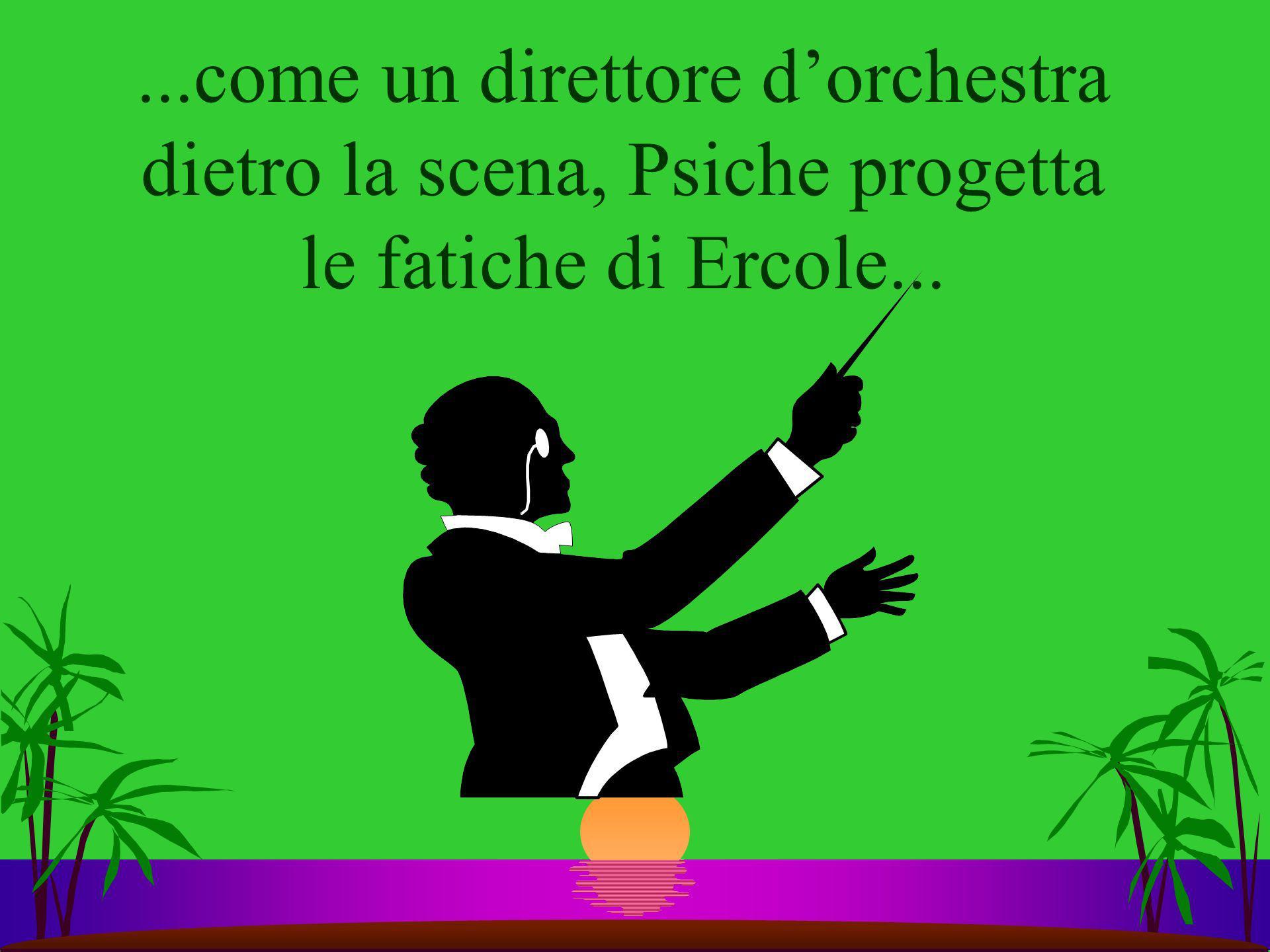 ...come un direttore d'orchestra dietro la scena, Psiche progetta le fatiche di Ercole...