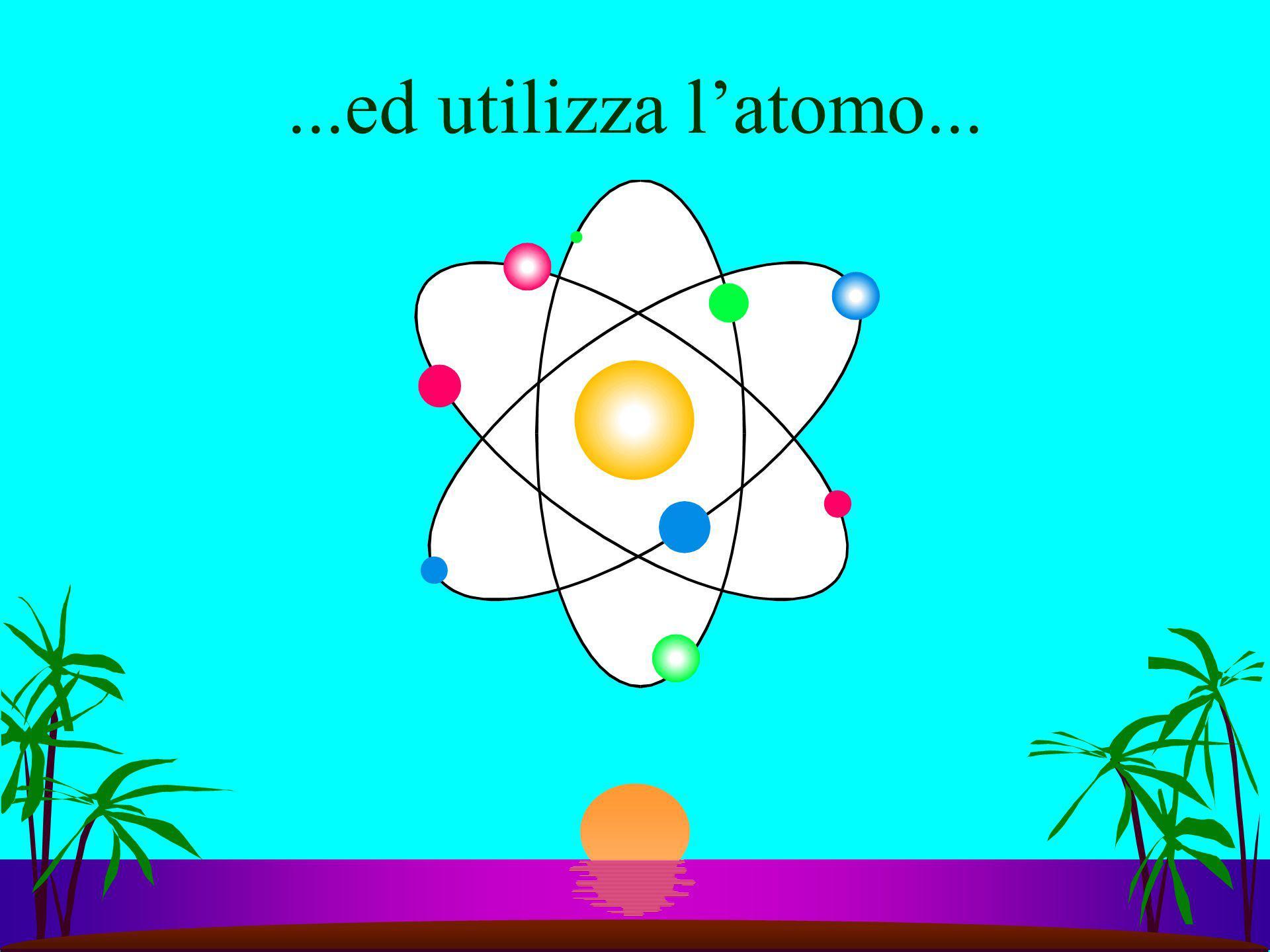 ...ed utilizza l'atomo...