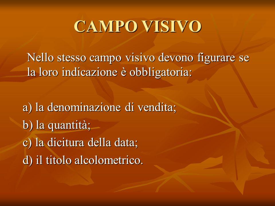 CAMPO VISIVO Nello stesso campo visivo devono figurare se la loro indicazione è obbligatoria: a) la denominazione di vendita;