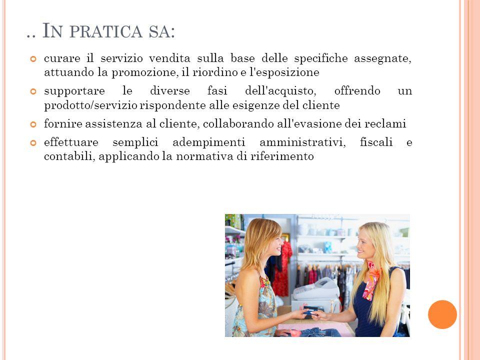 .. In pratica sa: curare il servizio vendita sulla base delle specifiche assegnate, attuando la promozione, il riordino e l esposizione.