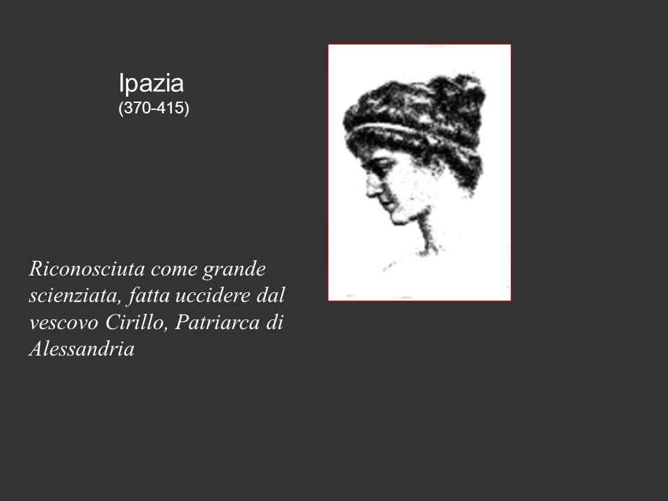 Ipazia (370-415) Riconosciuta come grande scienziata, fatta uccidere dal vescovo Cirillo, Patriarca di Alessandria.