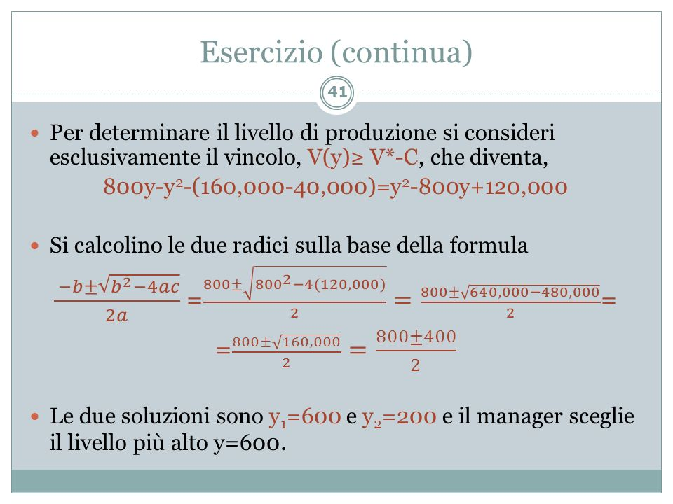 Esercizio (continua) Per determinare il livello di produzione si consideri esclusivamente il vincolo, V(y)≥ V*-C, che diventa,