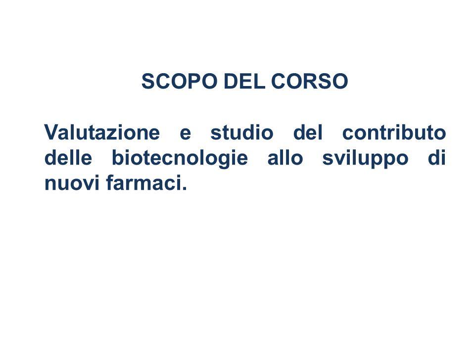 SCOPO DEL CORSO Valutazione e studio del contributo delle biotecnologie allo sviluppo di nuovi farmaci.