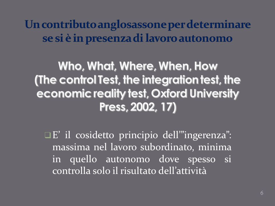 Un contributo anglosassone per determinare se si è in presenza di lavoro autonomo Who, What, Where, When, How (The control Test, the integration test, the economic reality test, Oxford University Press, 2002, 17)