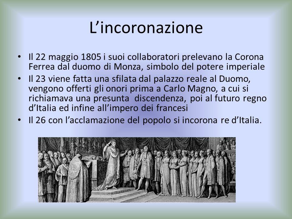L'incoronazione Il 22 maggio 1805 i suoi collaboratori prelevano la Corona Ferrea dal duomo di Monza, simbolo del potere imperiale.