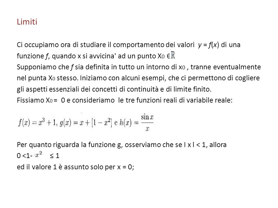 LimitiCi occupiamo ora di studiare il comportamento dei valori y = f(x) di una. funzione f, quando x si avvicina ad un punto X0 ∈