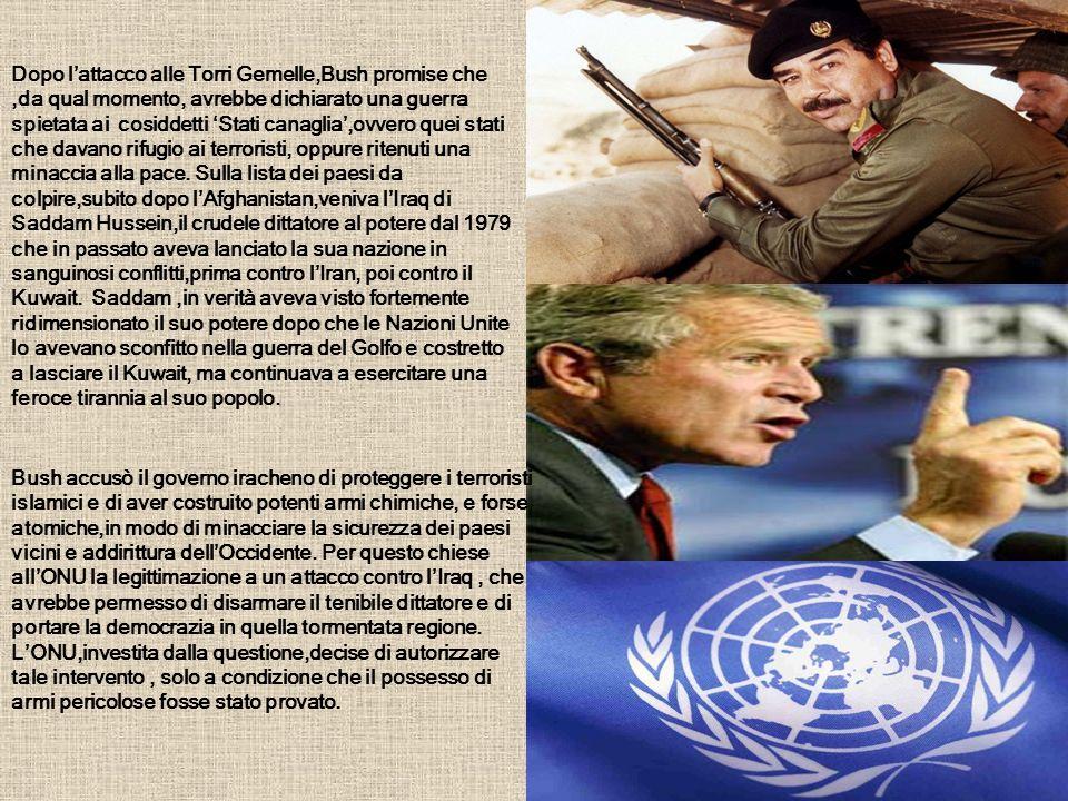 Dopo l'attacco alle Torri Gemelle,Bush promise che ,da qual momento, avrebbe dichiarato una guerra spietata ai cosiddetti 'Stati canaglia',ovvero quei stati che davano rifugio ai terroristi, oppure ritenuti una minaccia alla pace. Sulla lista dei paesi da colpire,subito dopo l'Afghanistan,veniva l'Iraq di Saddam Hussein,il crudele dittatore al potere dal 1979 che in passato aveva lanciato la sua nazione in sanguinosi conflitti,prima contro l'Iran, poi contro il Kuwait. Saddam ,in verità aveva visto fortemente ridimensionato il suo potere dopo che le Nazioni Unite lo avevano sconfitto nella guerra del Golfo e costretto a lasciare il Kuwait, ma continuava a esercitare una feroce tirannia al suo popolo.