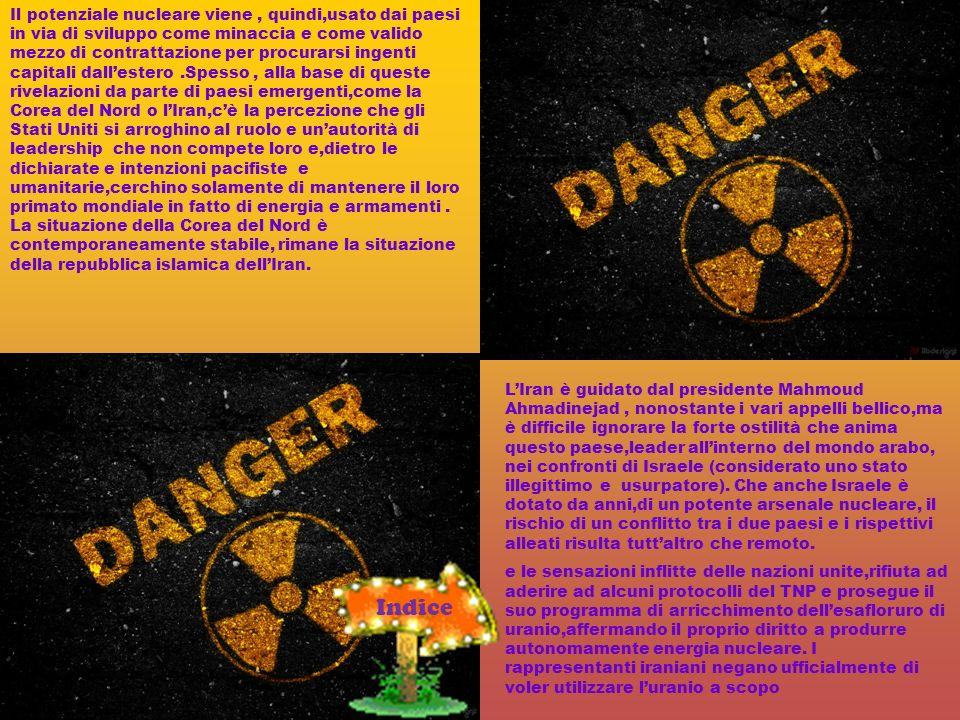 Il potenziale nucleare viene , quindi,usato dai paesi in via di sviluppo come minaccia e come valido mezzo di contrattazione per procurarsi ingenti capitali dall'estero .Spesso , alla base di queste rivelazioni da parte di paesi emergenti,come la Corea del Nord o l'Iran,c'è la percezione che gli Stati Uniti si arroghino al ruolo e un'autorità di leadership che non compete loro e,dietro le dichiarate e intenzioni pacifiste e umanitarie,cerchino solamente di mantenere il loro primato mondiale in fatto di energia e armamenti . La situazione della Corea del Nord è contemporaneamente stabile, rimane la situazione della repubblica islamica dell'Iran.