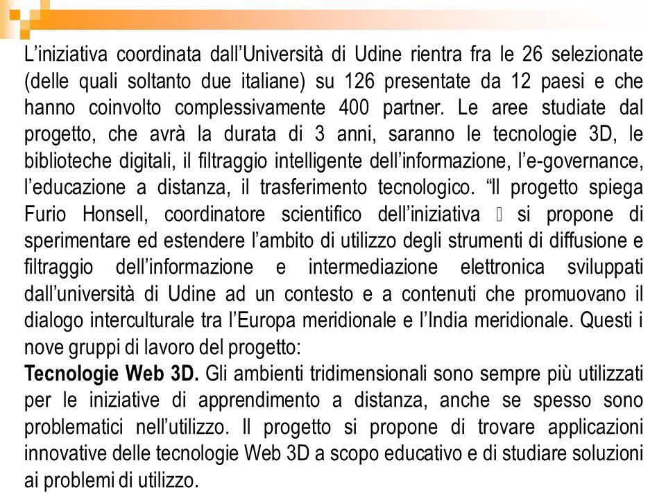 L'iniziativa coordinata dall'Università di Udine rientra fra le 26 selezionate (delle quali soltanto due italiane) su 126 presentate da 12 paesi e che hanno coinvolto complessivamente 400 partner. Le aree studiate dal progetto, che avrà la durata di 3 anni, saranno le tecnologie 3D, le biblioteche digitali, il filtraggio intelligente dell'informazione, l'e-governance, l'educazione a distanza, il trasferimento tecnologico. Il progetto spiega Furio Honsell, coordinatore scientifico dell'iniziativa – si propone di sperimentare ed estendere l'ambito di utilizzo degli strumenti di diffusione e filtraggio dell'informazione e intermediazione elettronica sviluppati dall'università di Udine ad un contesto e a contenuti che promuovano il dialogo interculturale tra l'Europa meridionale e l'India meridionale. Questi i nove gruppi di lavoro del progetto: