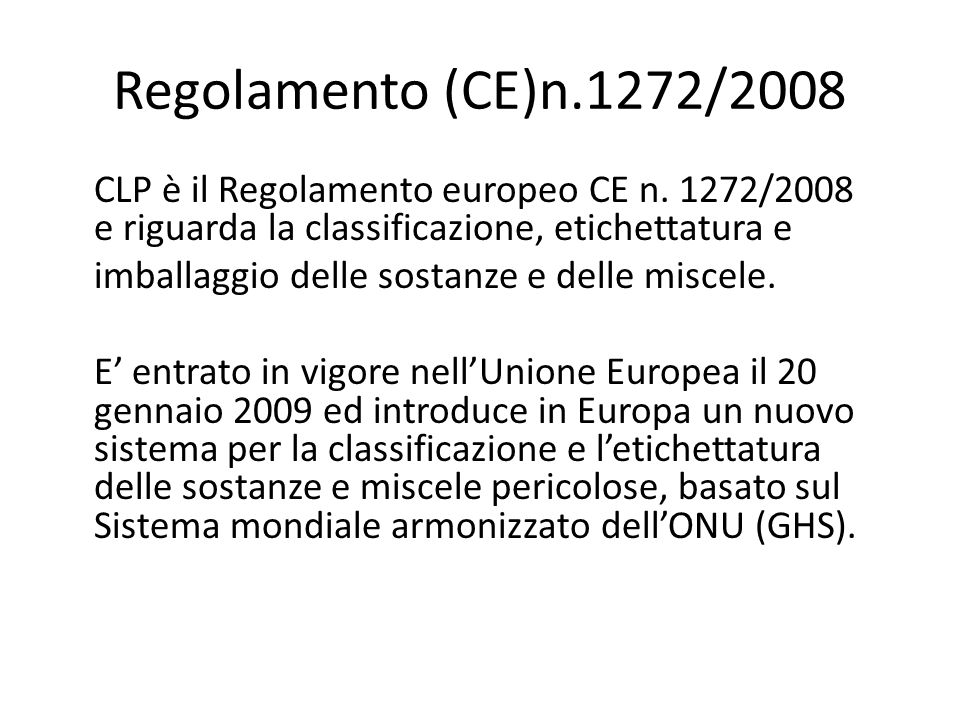 Regolamento (CE)n.1272/2008 CLP è il Regolamento europeo CE n. 1272/2008 e riguarda la classificazione, etichettatura e.