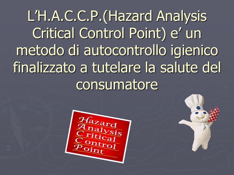 L'H.A.C.C.P.(Hazard Analysis Critical Control Point) e' un metodo di autocontrollo igienico finalizzato a tutelare la salute del consumatore