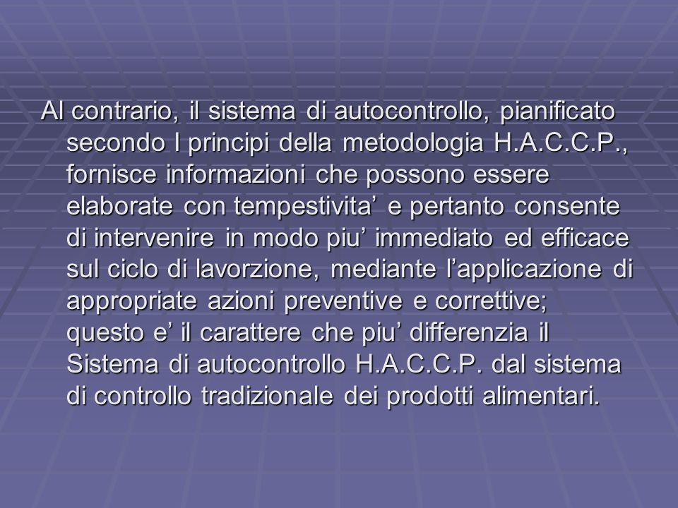 Al contrario, il sistema di autocontrollo, pianificato secondo I principi della metodologia H.A.C.C.P., fornisce informazioni che possono essere elaborate con tempestivita' e pertanto consente di intervenire in modo piu' immediato ed efficace sul ciclo di lavorzione, mediante l'applicazione di appropriate azioni preventive e correttive; questo e' il carattere che piu' differenzia il Sistema di autocontrollo H.A.C.C.P.