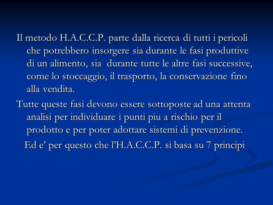 Il metodo H.A.C.C.P. parte dalla ricerca di tutti i pericoli che potrebbero insorgere sia durante le fasi produttive di un alimento, sia durante tutte le altre fasi successive, come lo stoccaggio, il trasporto, la conservazione fino alla vendita.
