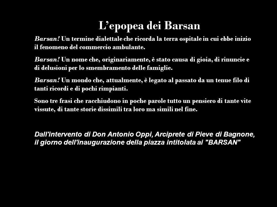 L'epopea dei BarsanBarsan! Un termine dialettale che ricorda la terra ospitale in cui ebbe inizio il fenomeno del commercio ambulante.
