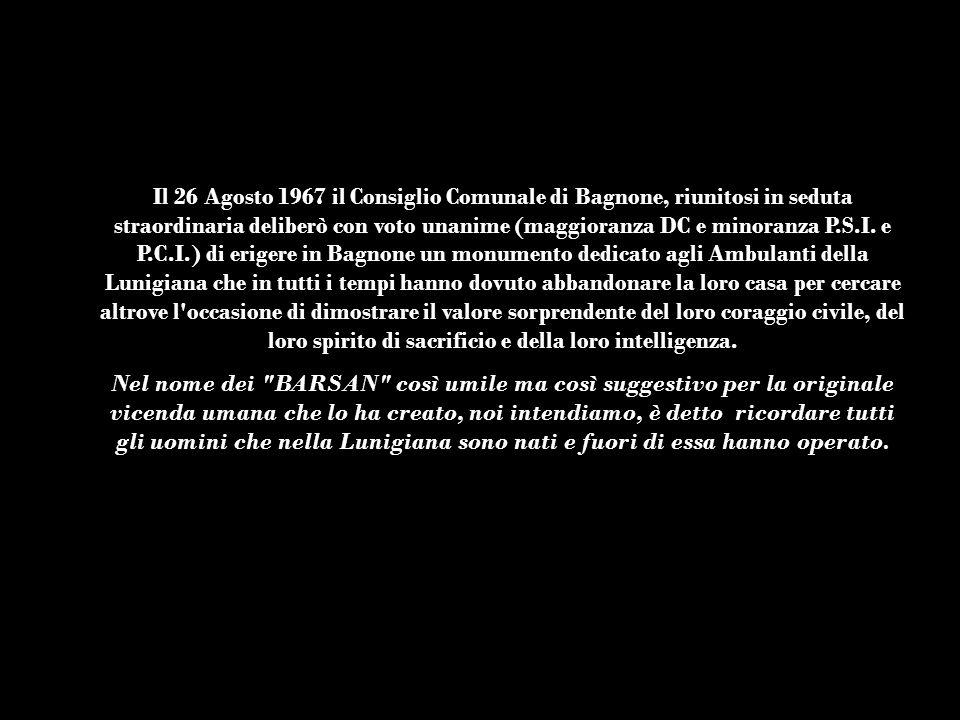 Il 26 Agosto 1967 il Consiglio Comunale di Bagnone, riunitosi in seduta straordinaria deliberò con voto unanime (maggioranza DC e minoranza P.S.I. e P.C.I.) di erigere in Bagnone un monumento dedicato agli Ambulanti della Lunigiana che in tutti i tempi hanno dovuto abbandonare la loro casa per cercare altrove l occasione di dimostrare il valore sorprendente del loro coraggio civile, del loro spirito di sacrificio e della loro intelligenza.