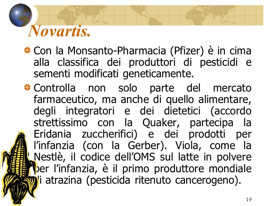Novartis. Con la Monsanto-Pharmacia (Pfizer) è in cima alla classifica dei produttori di pesticidi e sementi modificati geneticamente.