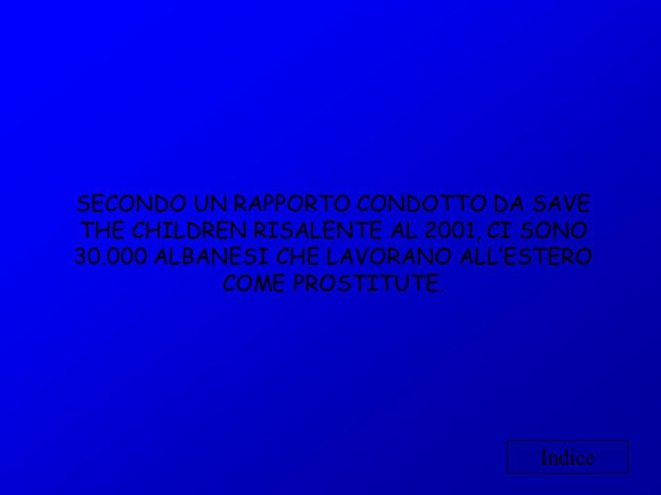 SECONDO UN RAPPORTO CONDOTTO DA SAVE THE CHILDREN RISALENTE AL 2001, CI SONO 30.000 ALBANESI CHE LAVORANO ALL'ESTERO COME PROSTITUTE.