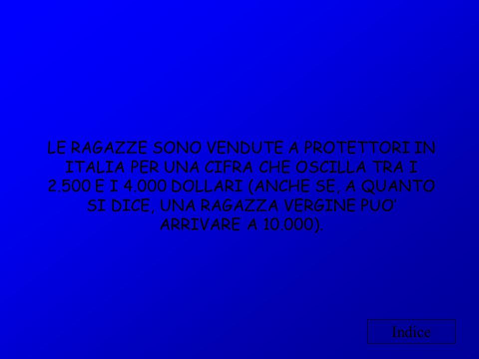 LE RAGAZZE SONO VENDUTE A PROTETTORI IN ITALIA PER UNA CIFRA CHE OSCILLA TRA I 2.500 E I 4.000 DOLLARI (ANCHE SE, A QUANTO SI DICE, UNA RAGAZZA VERGINE PUO' ARRIVARE A 10.000).