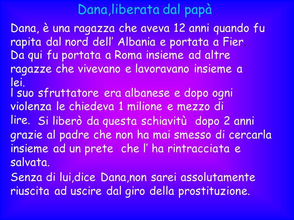 Dana,liberata dal papàDana, è una ragazza che aveva 12 anni quando fu rapita dal nord dell' Albania e portata a Fier.