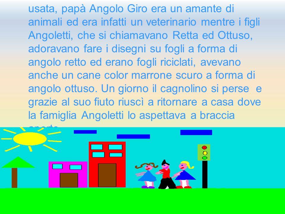 usata, papà Angolo Giro era un amante di animali ed era infatti un veterinario mentre i figli Angoletti, che si chiamavano Retta ed Ottuso, adoravano fare i disegni su fogli a forma di angolo retto ed erano fogli riciclati, avevano anche un cane color marrone scuro a forma di angolo ottuso.